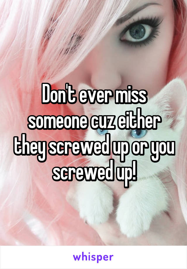 Don't ever miss someone cuz either they screwed up or you screwed up!