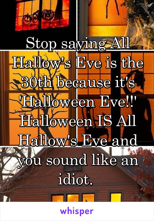 Stop saying All Hallow's Eve is the 30th because it's 'Halloween Eve!!' Halloween IS All Hallow's Eve and you sound like an idiot.