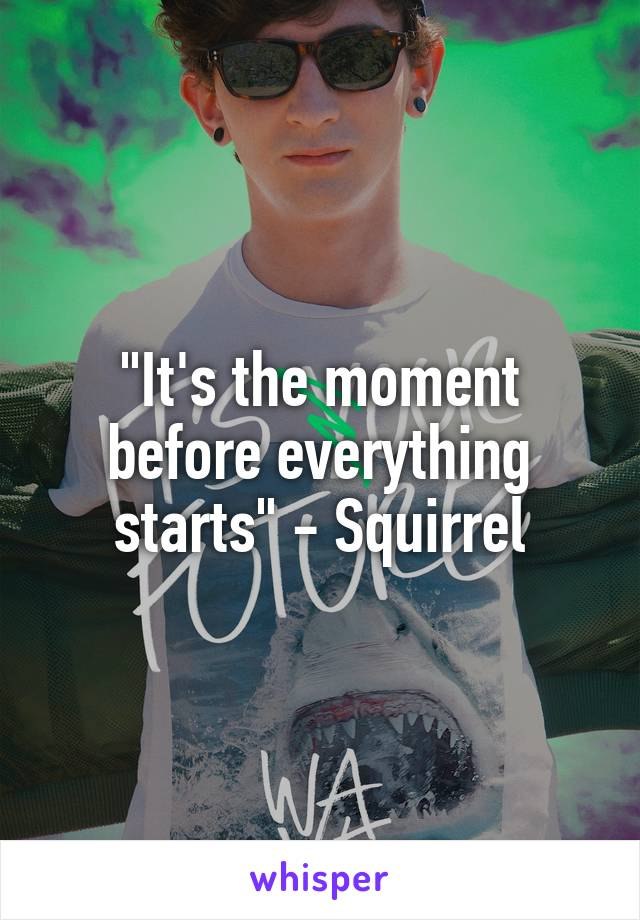 """It's the moment before everything starts"" - Squirrel"