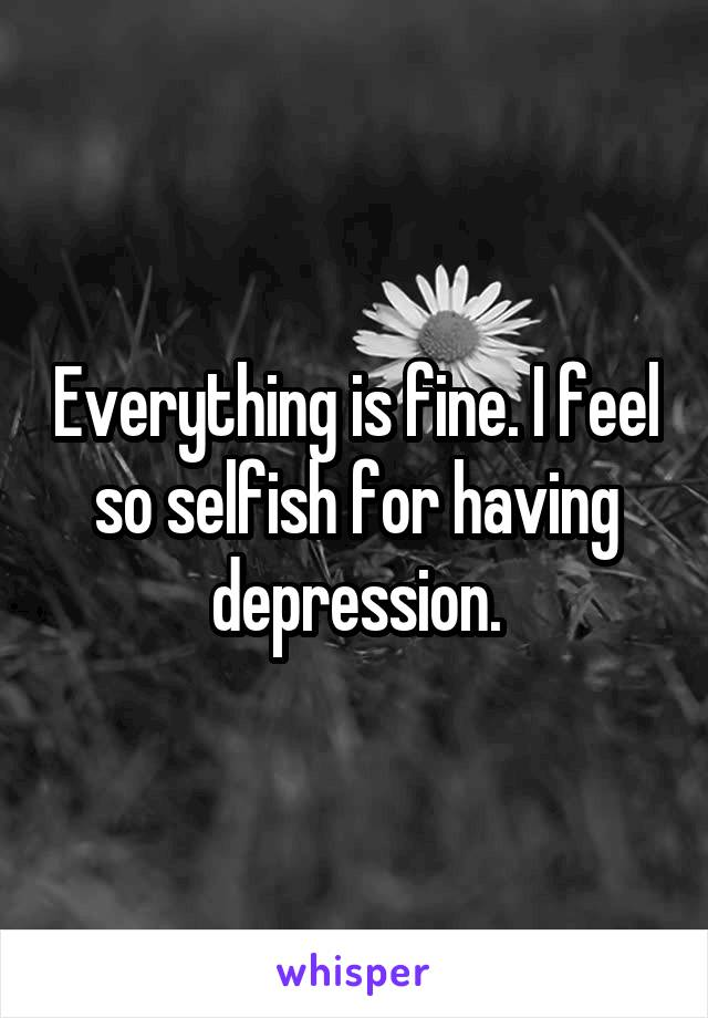 Everything is fine. I feel so selfish for having depression.