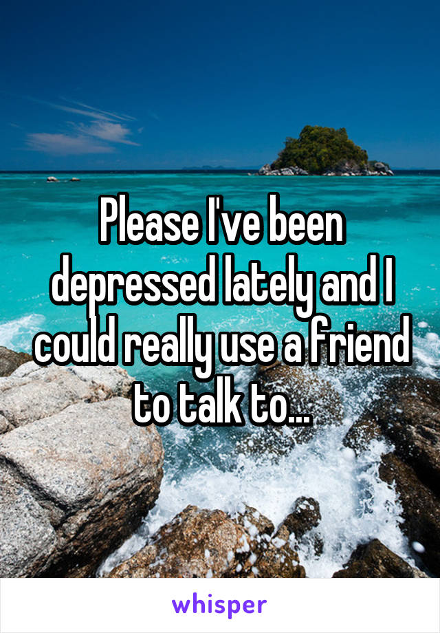 Please I've been depressed lately and I could really use a friend to talk to...
