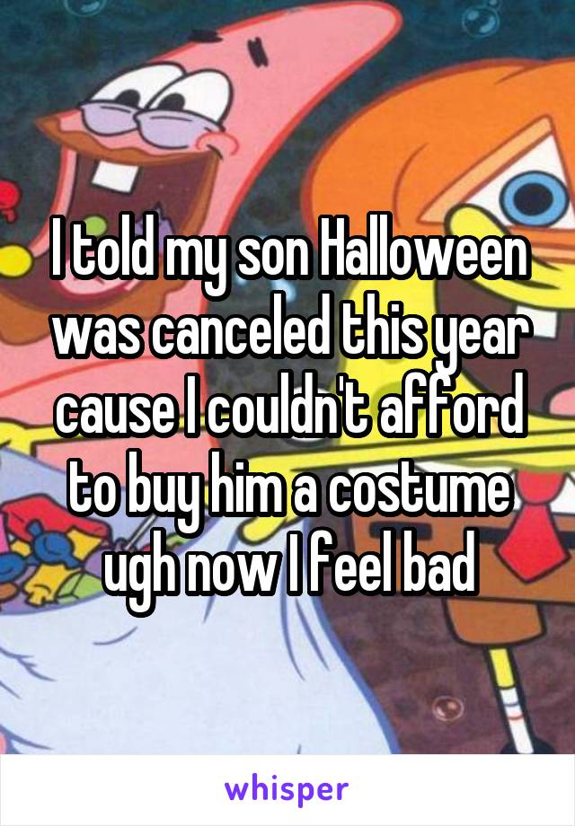 I told my son Halloween was canceled this year cause I couldn't afford to buy him a costume ugh now I feel bad
