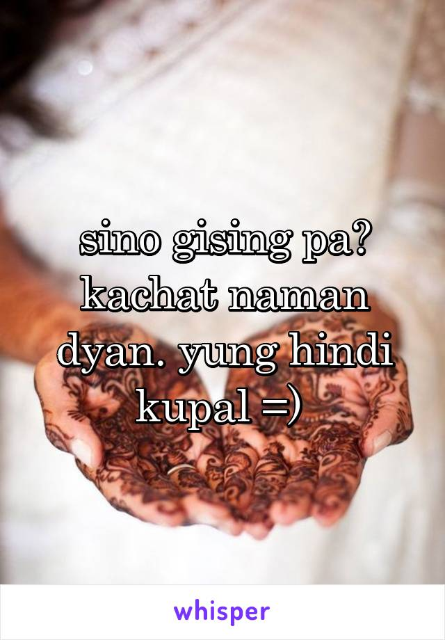 sino gising pa? kachat naman dyan. yung hindi kupal =)