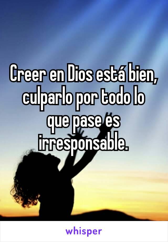Creer en Dios está bien, culparlo por todo lo que pase es irresponsable.