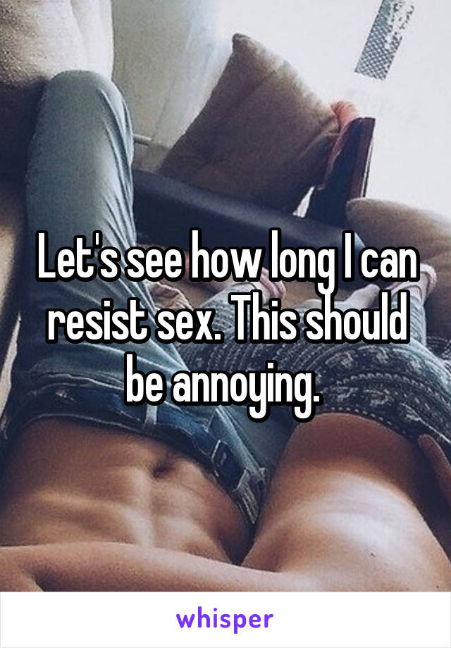 Let's see how long I can resist sex. This should be annoying.