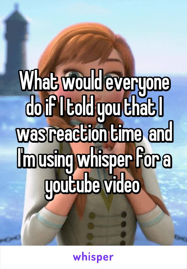 What would everyone do if I told you that I was reaction time  and I'm using whisper for a youtube video