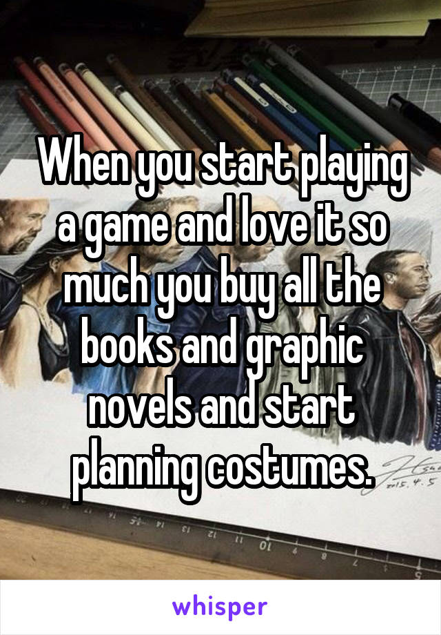 When you start playing a game and love it so much you buy all the books and graphic novels and start planning costumes.