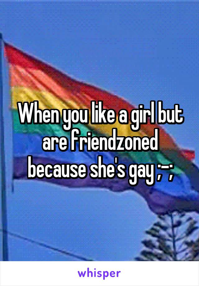 When you like a girl but are friendzoned because she's gay ;-;