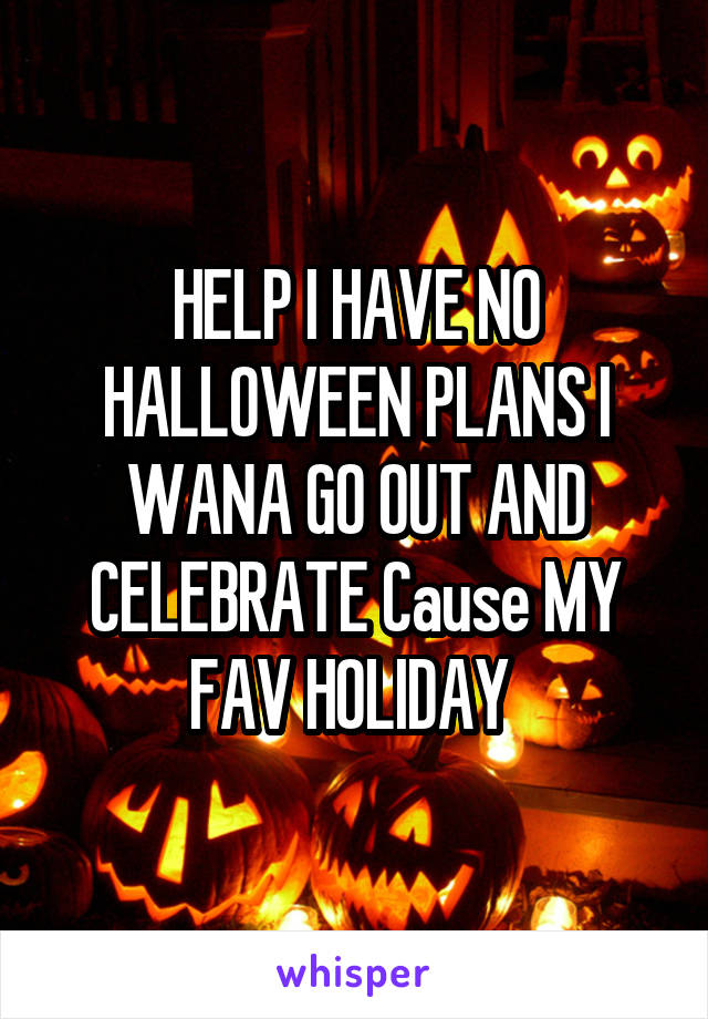 HELP I HAVE NO HALLOWEEN PLANS I WANA GO OUT AND CELEBRATE Cause MY FAV HOLIDAY