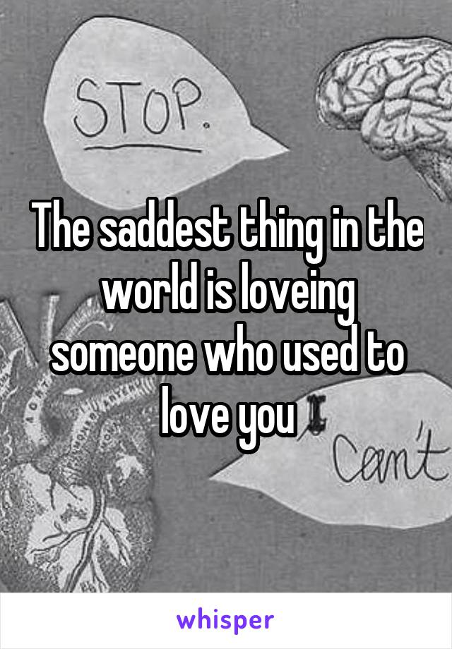 The saddest thing in the world is loveing someone who used to love you