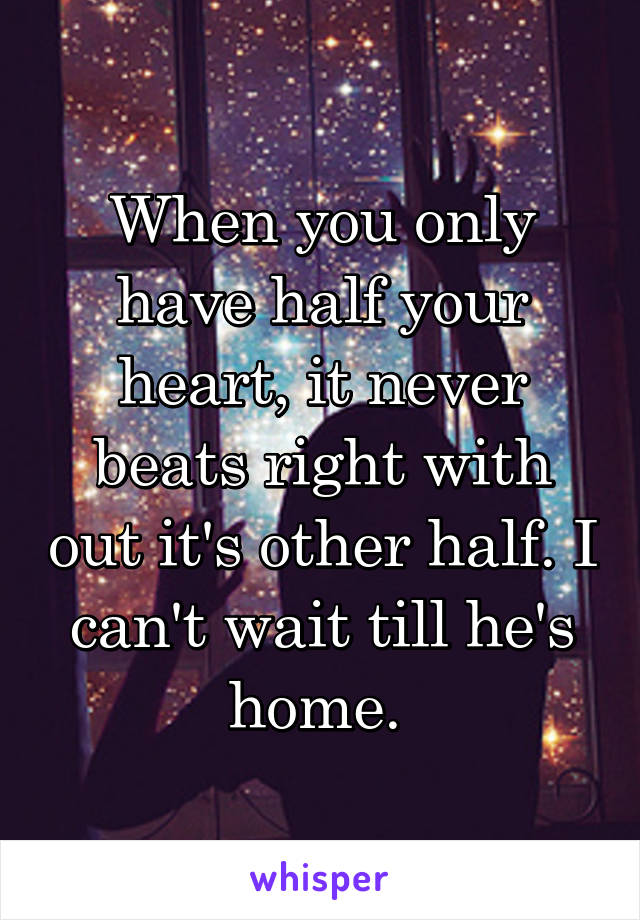 When you only have half your heart, it never beats right with out it's other half. I can't wait till he's home.
