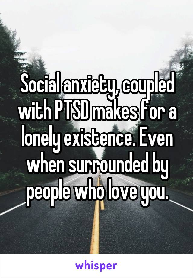 Social anxiety, coupled with PTSD makes for a lonely existence. Even when surrounded by people who love you.