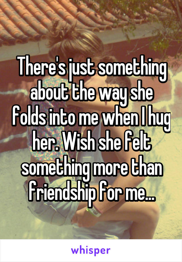 There's just something about the way she folds into me when I hug her. Wish she felt something more than friendship for me...