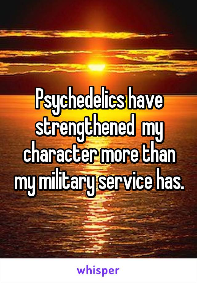 Psychedelics have strengthened  my character more than my military service has.