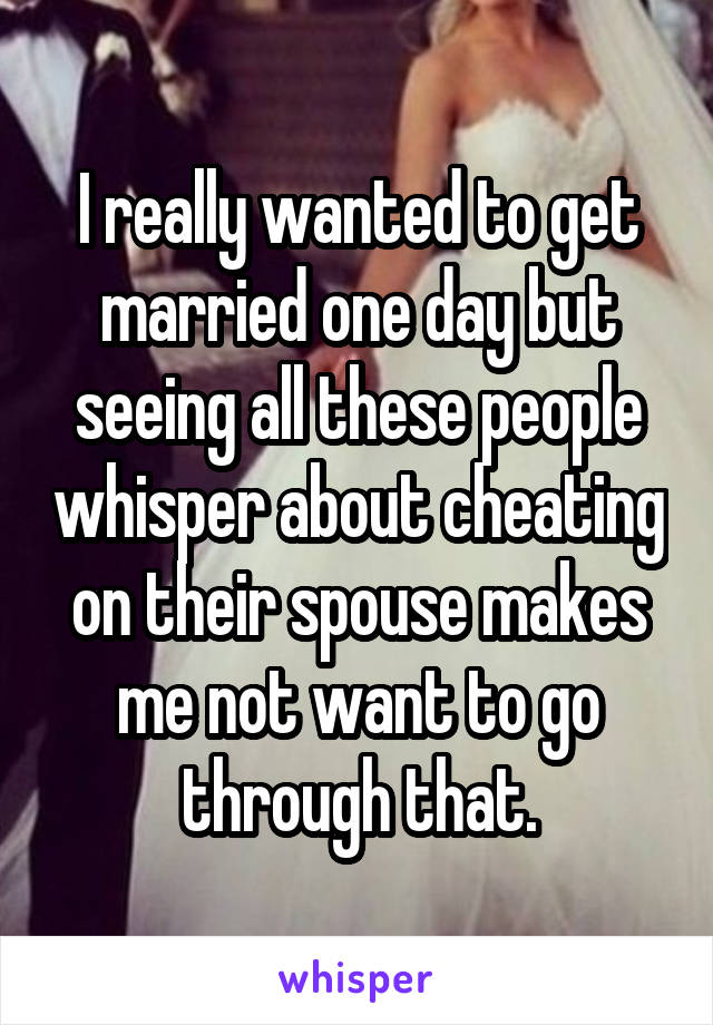 I really wanted to get married one day but seeing all these people whisper about cheating on their spouse makes me not want to go through that.