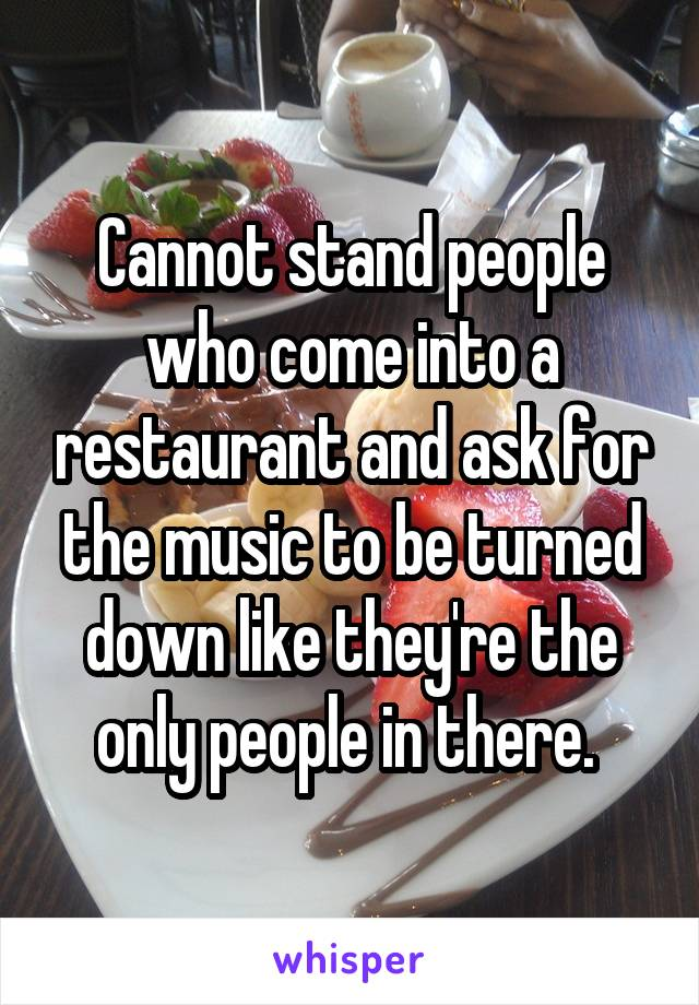 Cannot stand people who come into a restaurant and ask for the music to be turned down like they're the only people in there.