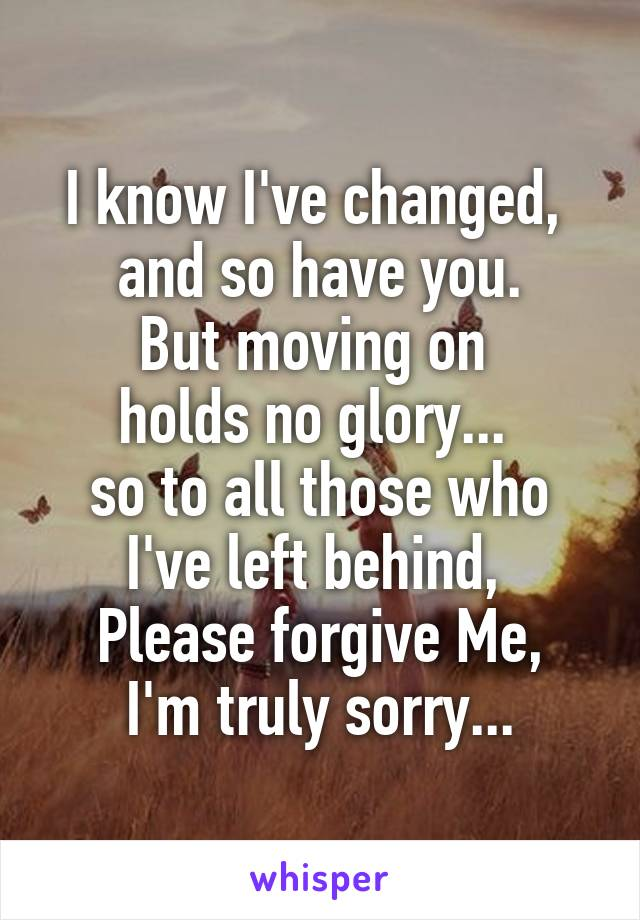 I know I've changed,  and so have you. But moving on  holds no glory...  so to all those who I've left behind,  Please forgive Me, I'm truly sorry...