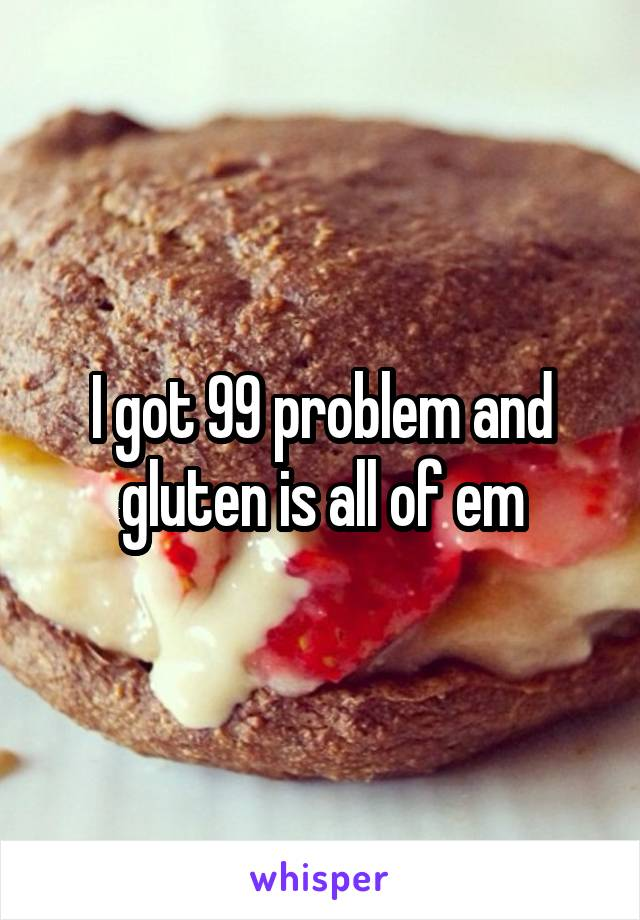 I got 99 problem and gluten is all of em