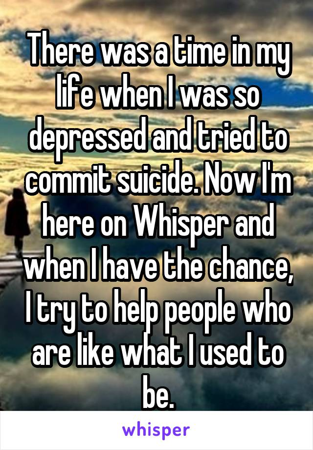 There was a time in my life when I was so depressed and tried to commit suicide. Now I'm here on Whisper and when I have the chance, I try to help people who are like what I used to be.