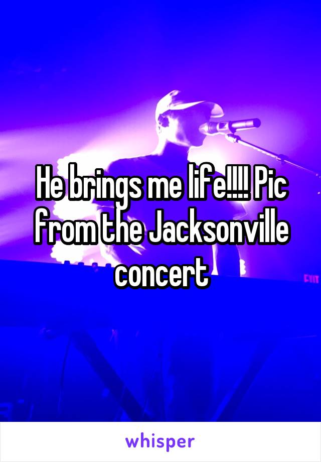 He brings me life!!!! Pic from the Jacksonville concert