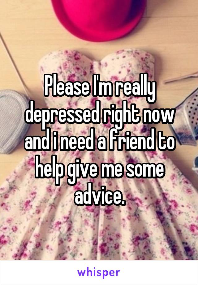 Please I'm really depressed right now and i need a friend to help give me some advice.