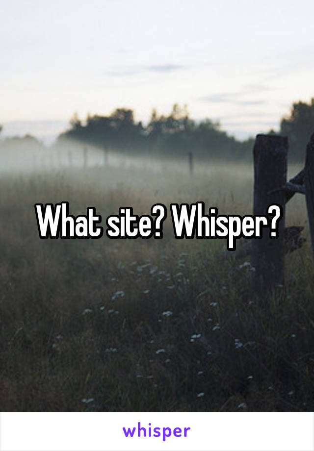 What site? Whisper?