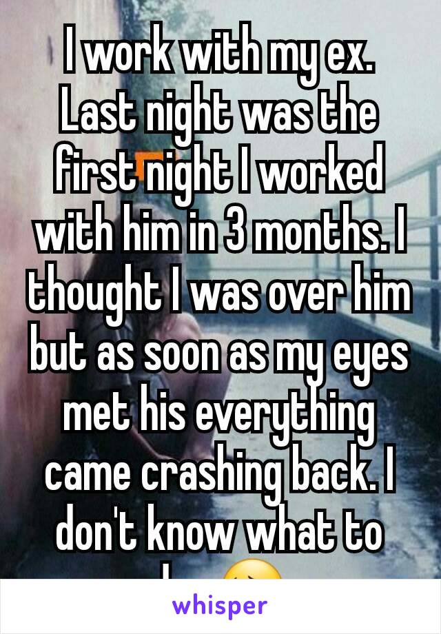 I work with my ex. Last night was the first night I worked with him in 3 months. I thought I was over him but as soon as my eyes met his everything came crashing back. I don't know what to do.. 😔