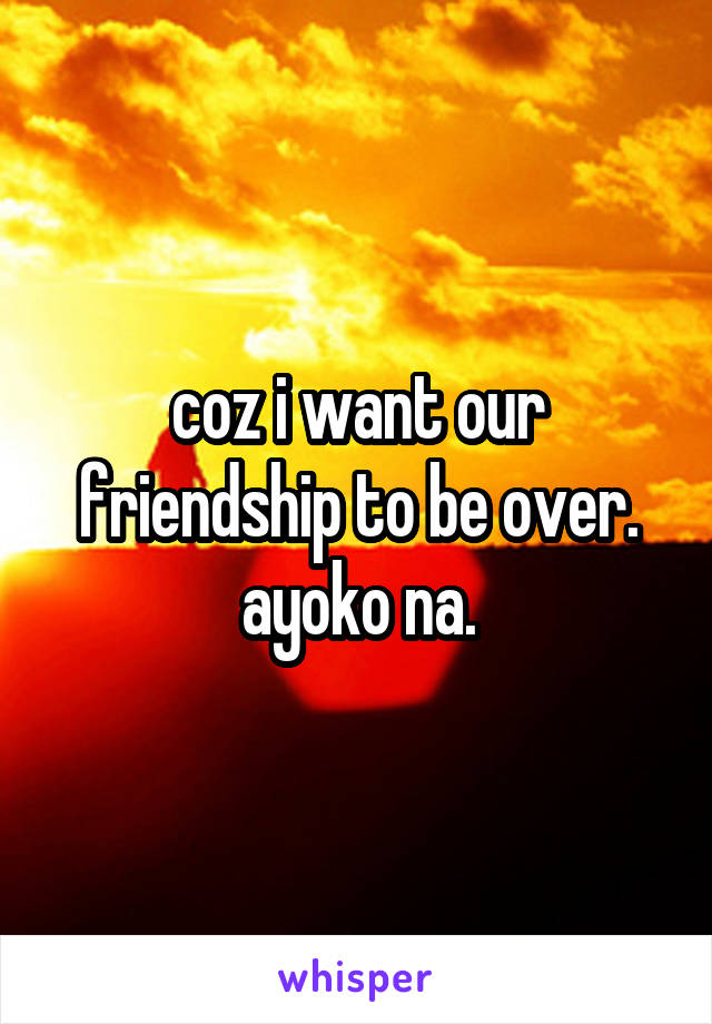 coz i want our friendship to be over. ayoko na.