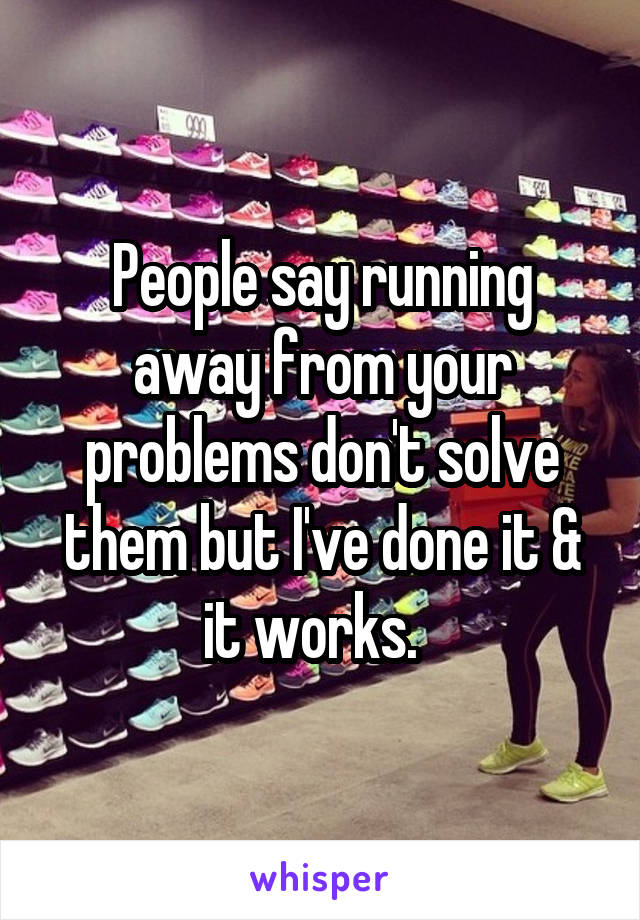 People say running away from your problems don't solve them but I've done it & it works.
