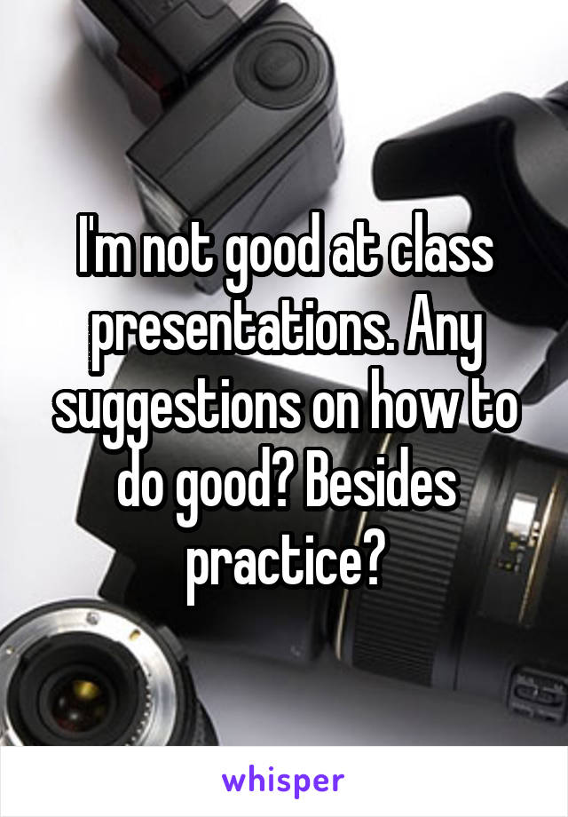 I'm not good at class presentations. Any suggestions on how to do good? Besides practice?