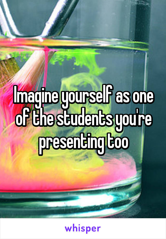 Imagine yourself as one of the students you're presenting too