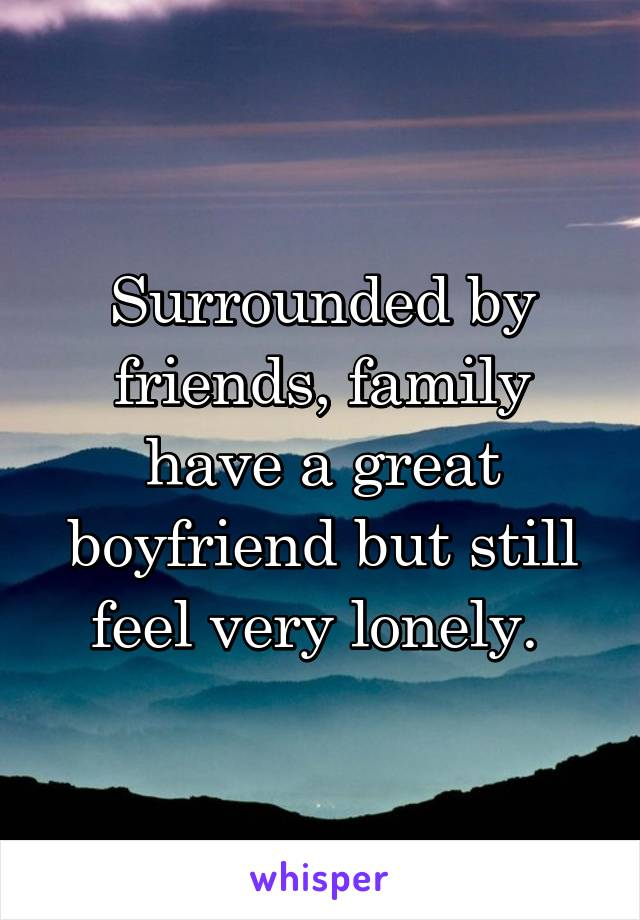 Surrounded by friends, family have a great boyfriend but still feel very lonely.
