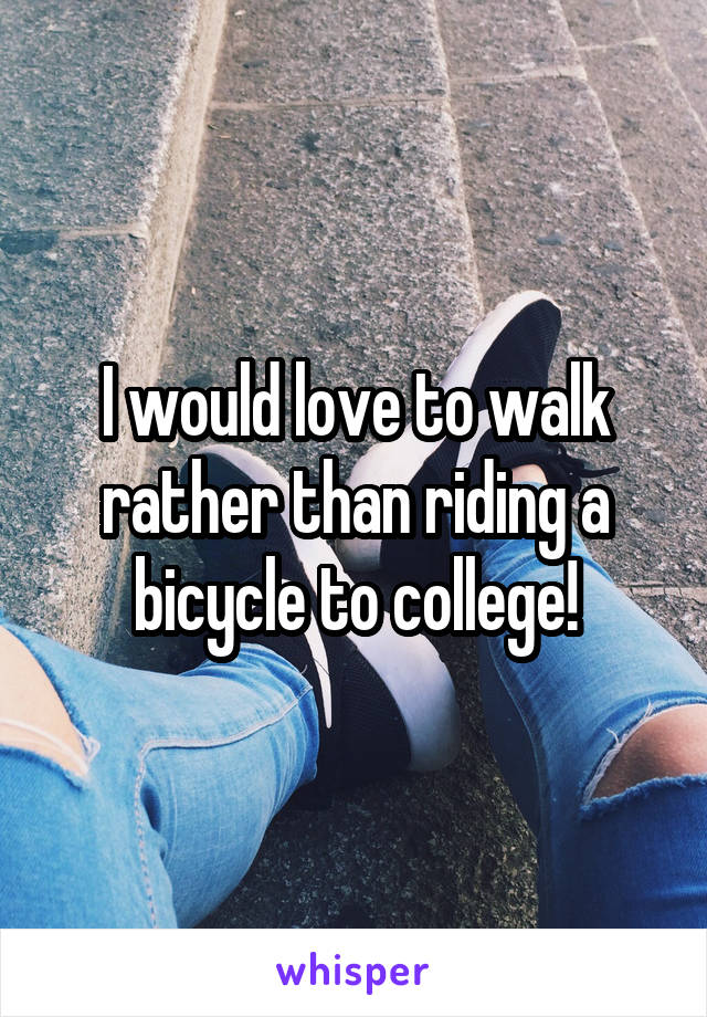 I would love to walk rather than riding a bicycle to college!