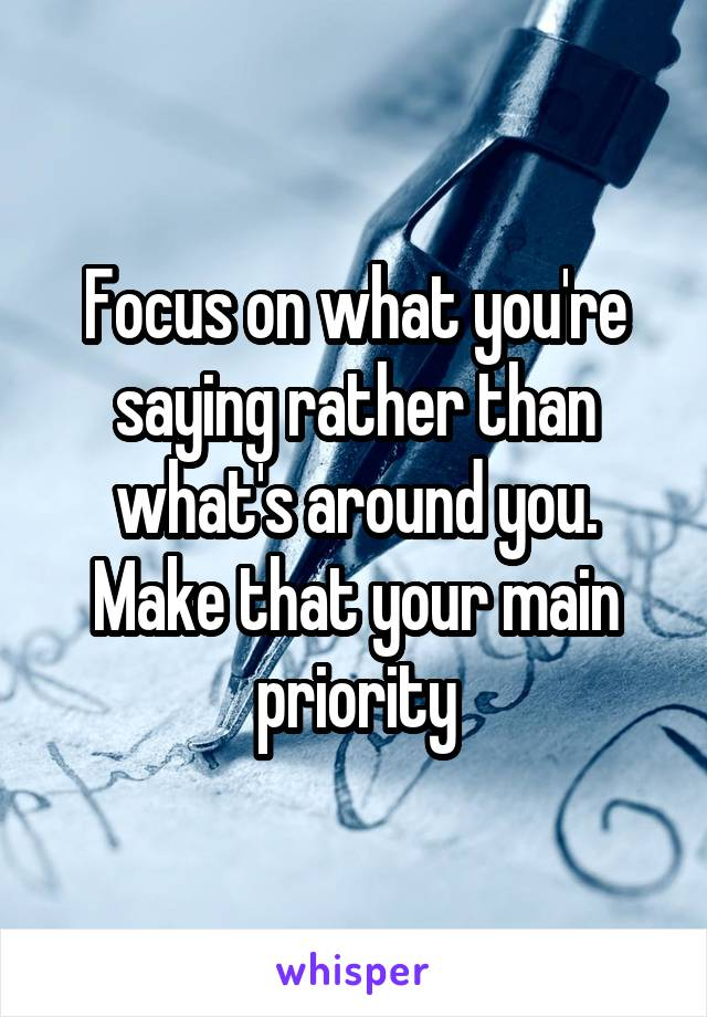 Focus on what you're saying rather than what's around you. Make that your main priority