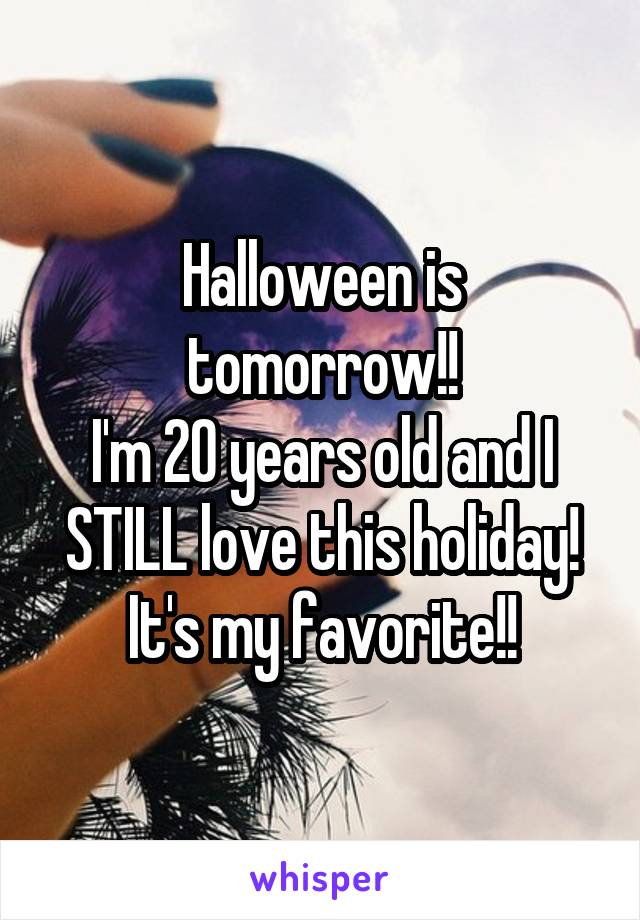Halloween is tomorrow!! I'm 20 years old and I STILL love this holiday! It's my favorite!!
