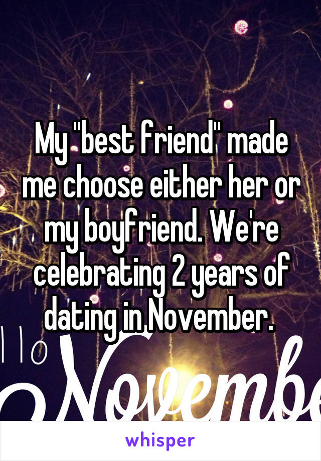 """My """"best friend"""" made me choose either her or my boyfriend. We're celebrating 2 years of dating in November."""
