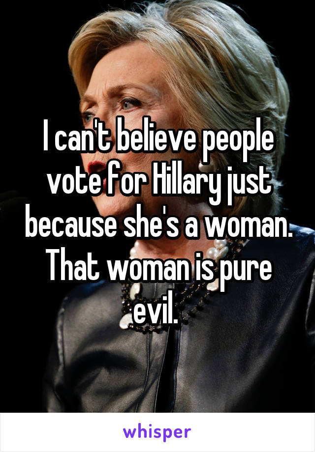 I can't believe people vote for Hillary just because she's a woman. That woman is pure evil.