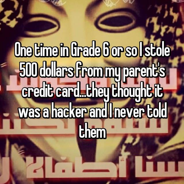 One time in Grade 6 or so I stole 500 dollars from my parent's credit card...they thought it was a hacker and I never told them