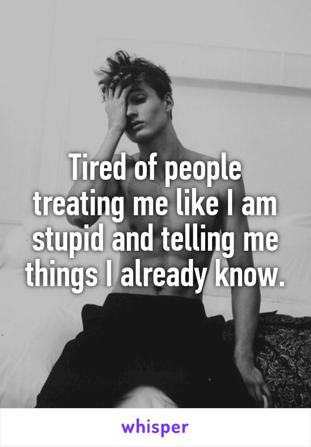 Tired of people treating me like I am stupid and telling me things I already know.