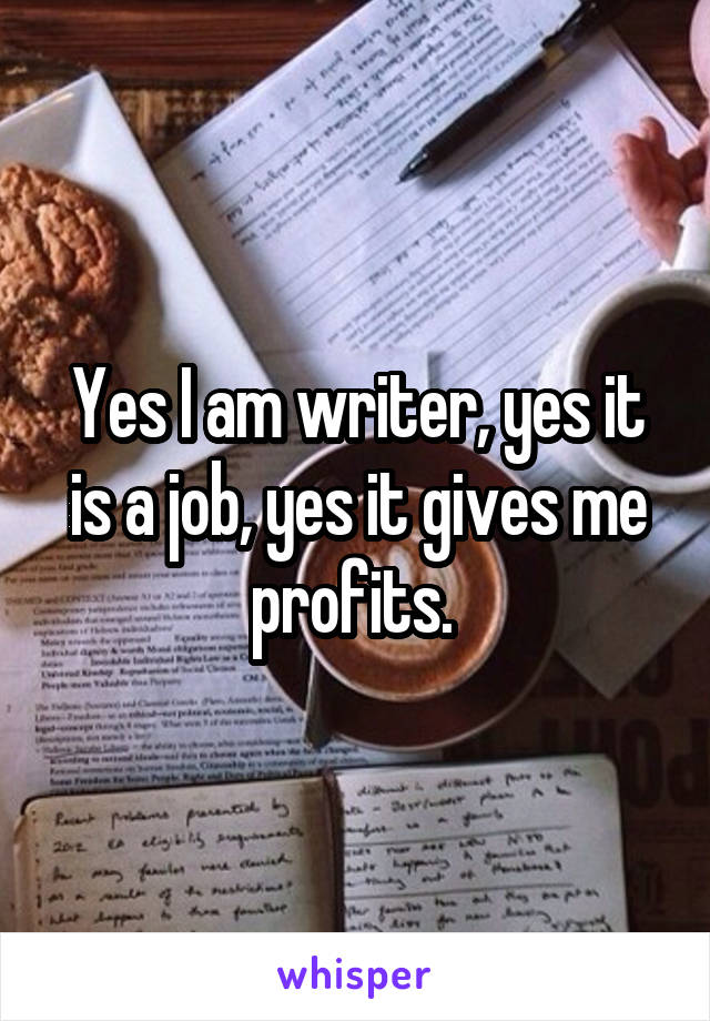 Yes I am writer, yes it is a job, yes it gives me profits.
