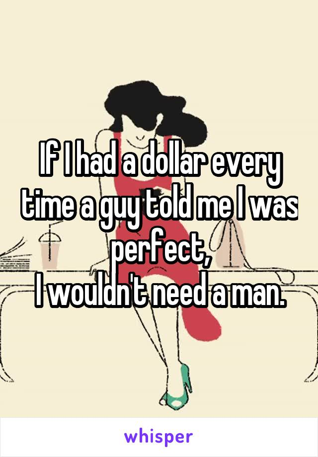 If I had a dollar every time a guy told me I was perfect, I wouldn't need a man.