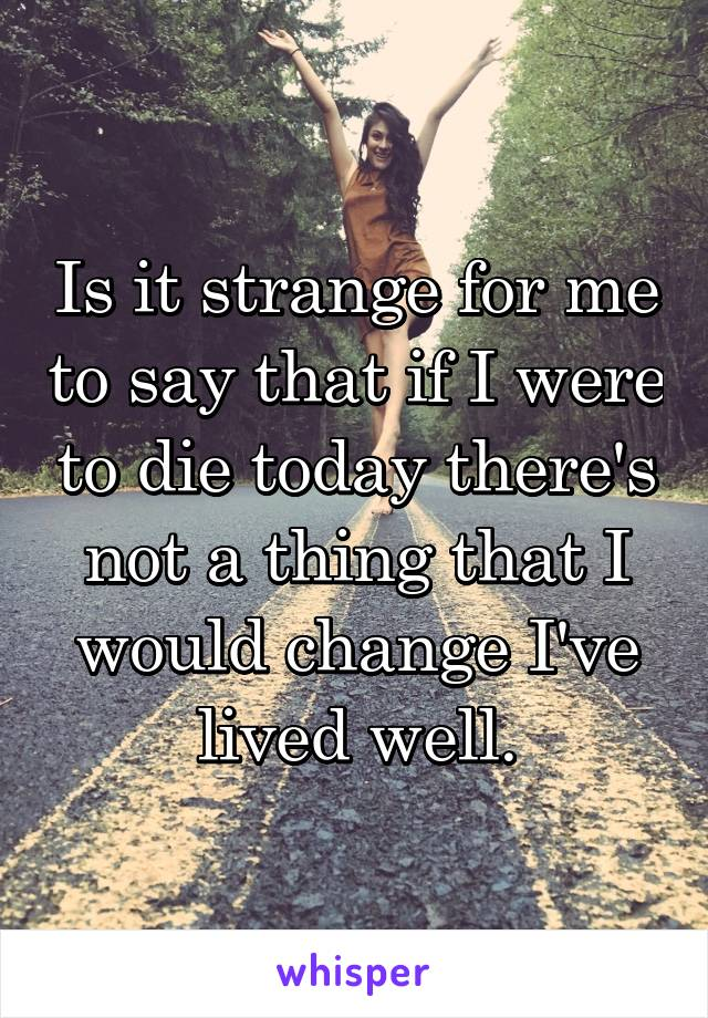 Is it strange for me to say that if I were to die today there's not a thing that I would change I've lived well.