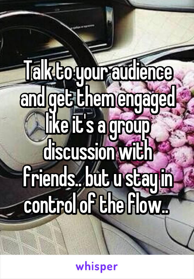 Talk to your audience and get them engaged like it's a group discussion with friends.. but u stay in control of the flow..