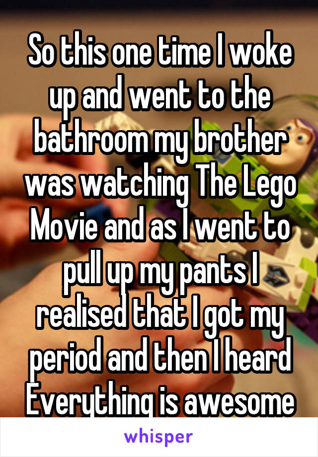 So this one time I woke up and went to the bathroom my brother was watching The Lego Movie and as I went to pull up my pants I realised that I got my period and then I heard Everything is awesome