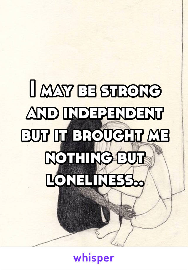 I may be strong and independent but it brought me nothing but loneliness..