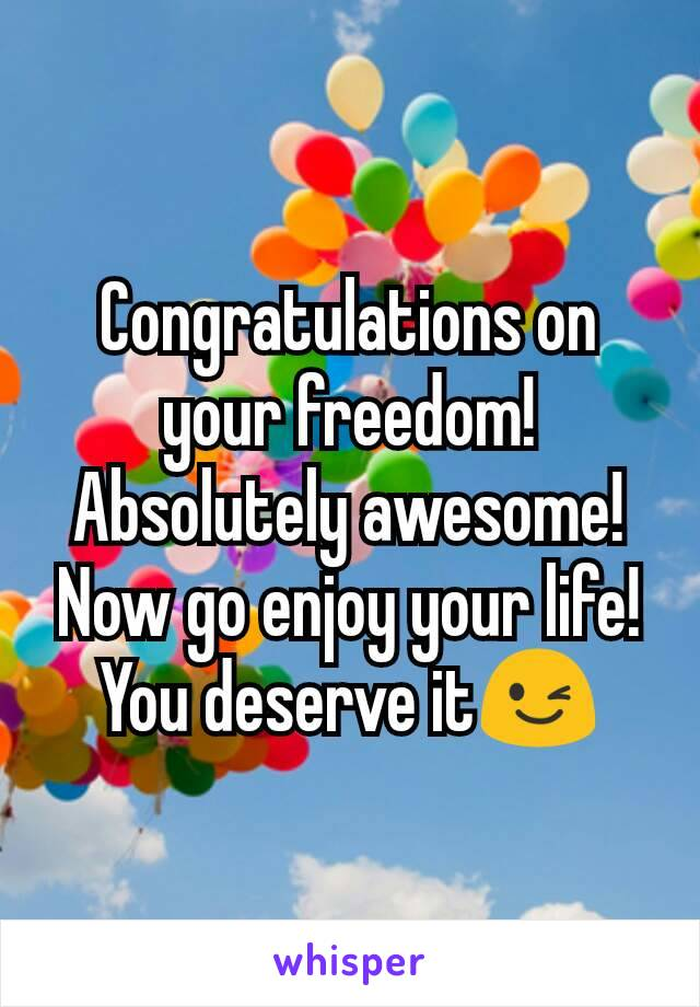 Congratulations on your freedom! Absolutely awesome! Now go enjoy your life! You deserve it😉