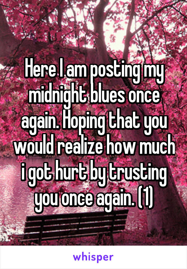 Here I am posting my midnight blues once again. Hoping that you would realize how much i got hurt by trusting you once again. (1)