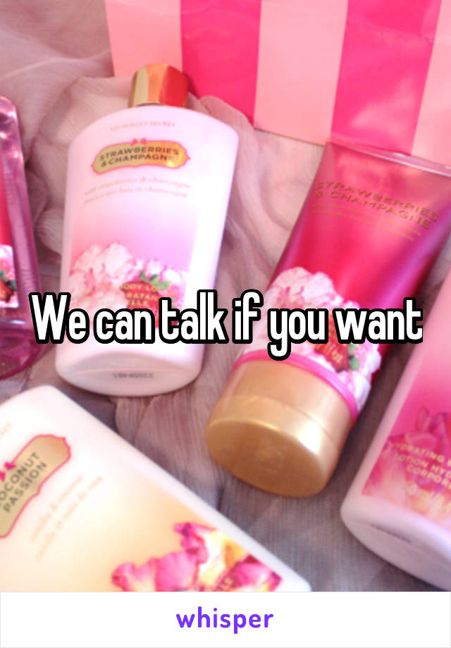 We can talk if you want