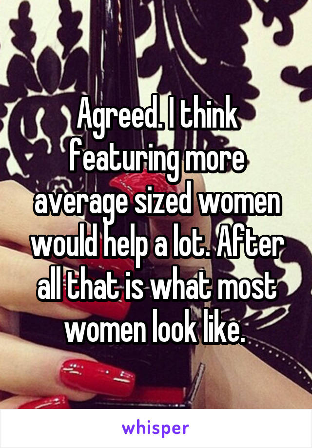 Agreed. I think featuring more average sized women would help a lot. After all that is what most women look like.
