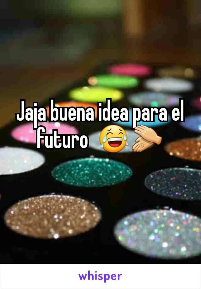 Jaja buena idea para el futuro  😂👏